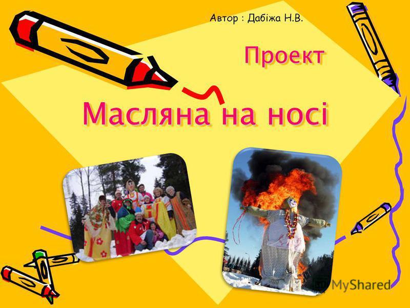 Проект Масляна на носі Проект Масляна на носі Автор : Дабіжа Н.В.