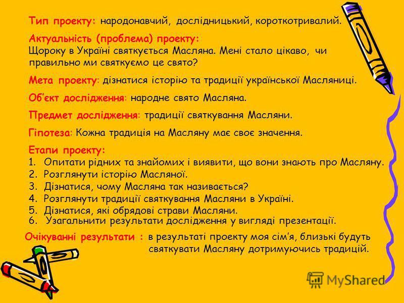 Тип проекту: народонавчий, дослідницький, короткотривалий. Актуальність (проблема) проекту: Щороку в Україні святкується Масляна. Мені стало цікаво, чи правильно ми святкуємо це свято? Мета проекту: дізнатися історію та традиції української Масляниці