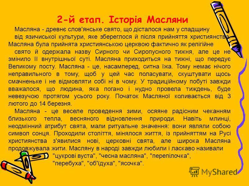 2-й етап. Історія Масляни Масляна - древнє слов'янське свято, що дісталося нам у спадщину від язичиської культури, яке збереглося й після прийняття християнства. Масляна була прийнята християнською церквою фактично як релігійне свято й одержала назву