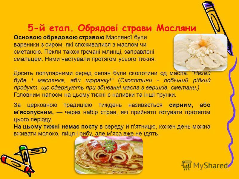 5-й етап. Обрядові страви Масляни Основою обрядовою стравою Масляної були вареники з сиром, які споживалися з маслом чи сметаною. Пекли також гречані млинці, заправлені смальцем. Ними частували протягом усього тижня. Досить популярними серед селян бу