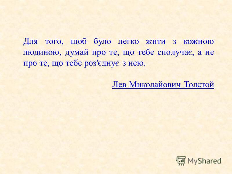 Для того, щоб було легко жити з кожною людиною, думай про те, що тебе сполучає, а не про те, що тебе роз'єднує з нею. Лев Миколайович Толстой