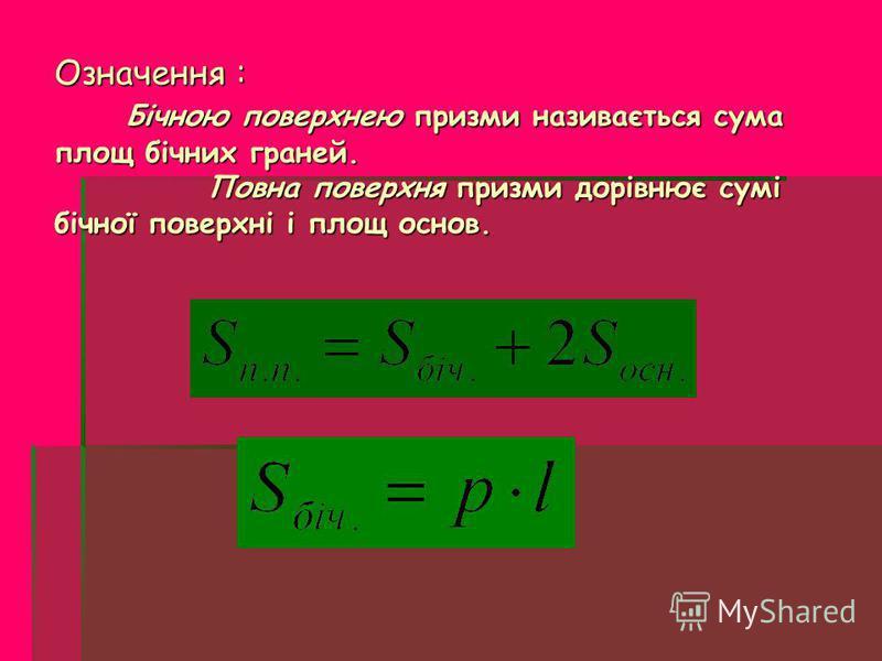 Означення : Бічною поверхнею призми називається сума площ бічних граней. Повна поверхня призми дорівнює сумі бічної поверхні і площ основ. Означення : Бічною поверхнею призми називається сума площ бічних граней. Повна поверхня призми дорівнює сумі бі