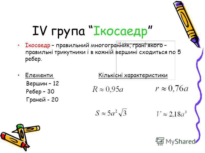 ІV група Ікосаедр Ікосаедр – правильний многогранник, грані якого – правильні трикутники і в кожній вершині сходиться по 5 ребер. Елементи Кількісні характеристики Вершин – 12 Ребер – 30 Граней - 20