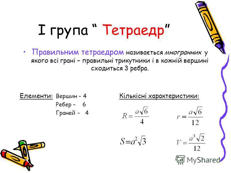 І група Тетраедр Правильним тетраедром називається многранник у якого всі грані – правильні трикутники і в кожній вершині сходиться 3 ребра. Елементи: Вершин – 4 Кількісні характеристики: Ребер – 6 Граней – 4