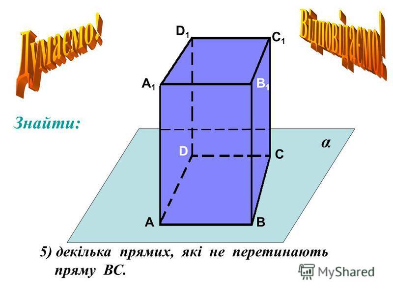 А А1А1 В В1В1 С С1С1 D D1D1 5) декілька прямих, які не перетинають пряму ВС. α