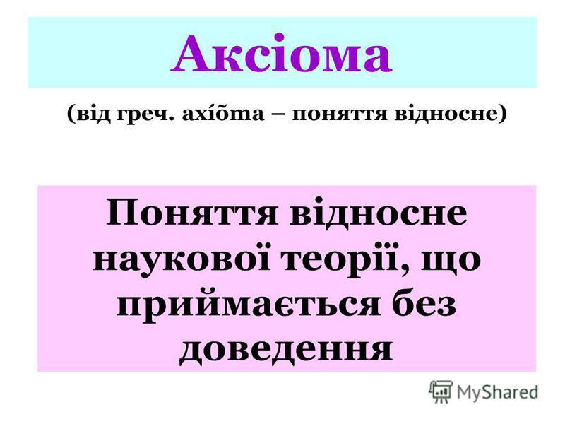 Аксіома (від греч. axíõma – поняття відносне) Поняття відносне наукової теорії, що приймається без доведення