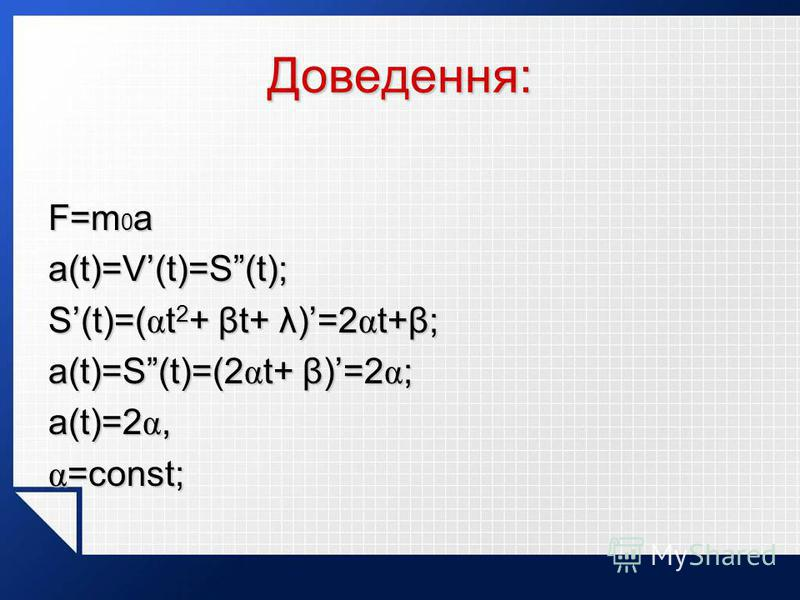 Доведення: F=m 0 a a(t)=V(t)=S(t); S(t)=( α t 2 + βt+ λ)=2 α t+β; a(t)=S(t)=(2 α t+ β)=2 α ; a(t)=2 α, α =const;