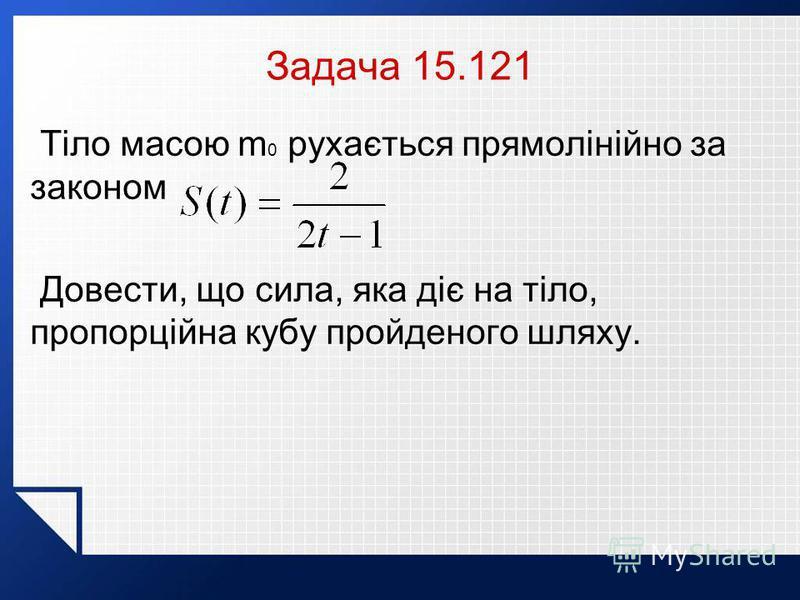Задача 15.121 Тіло масою m 0 рухається прямолінійно за законом Довести, що сила, яка діє на тіло, пропорційна кубу пройденого шляху.