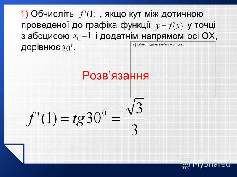 1) Обчисліть, якщо кут між дотичною проведеної до графіка функції у точці з абсцисою і додатнім напрямом осі OX, дорівнює. Розвязання