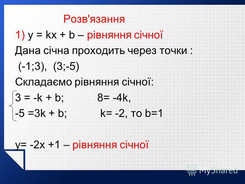 Розв'язання 1) y = kx + b – рівняння січної Дана січна проходить через точки : (-1;3), (3;-5) Складаємо рівняння січної: 3 = -k + b; 8= -4k, -5 =3k + b; k= -2, то b=1 y= -2x +1 – рівняння січної