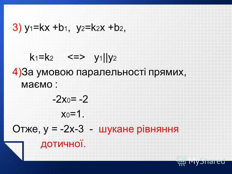 3) y 1 =kx +b 1, y 2 =k 2 x +b 2, k 1 =k 2 <=> y 1 ||y 2 4)За умовою паралельності прямих, маємо : -2x 0 = -2 x 0 =1. Отже, y = -2x-3 - шукане рівняння дотичної.