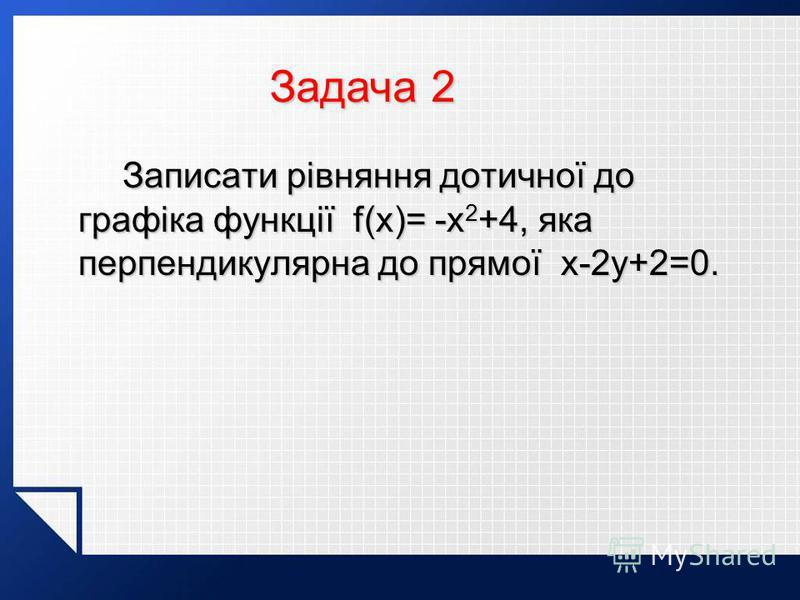 Записати рівняння дотичної до графіка функції f(x)= -x 2 +4, яка перпендикулярна до прямої x-2y+2=0. Записати рівняння дотичної до графіка функції f(x)= -x 2 +4, яка перпендикулярна до прямої x-2y+2=0. Задача 2 Задача 2