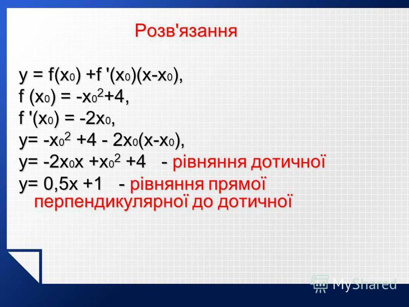 Розв'язання Розв'язання y = f(x 0 ) +f '(x 0 )(x-x 0 ), f (x 0 ) = -x 0 2 +4, f '(x 0 ) = -2x 0, y= -x 0 2 +4 - 2x 0 (x-x 0 ), y= -2x 0 x +x 0 2 +4 - рівняння дотичної y= 0,5x +1 - рівняння прямої перпендикулярної до дотичної