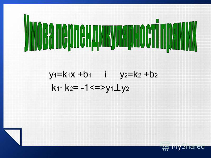 y 1 =k 1 x +b 1 і y 2 =k 2 +b 2 k 1 · k 2 = -1 y 1 I y 2