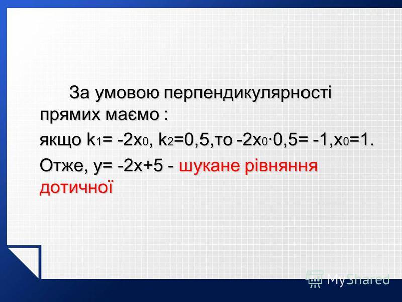 За умовою перпендикулярності прямих маємо : За умовою перпендикулярності прямих маємо : якщо k 1 = -2x 0, k 2 =0,5,то -2x 0 ·0,5= -1,x 0 =1. якщо k 1 = -2x 0, k 2 =0,5,то -2x 0 ·0,5= -1,x 0 =1. Отже, y= -2x+5 - шукане рівняння дотичної Отже, y= -2x+5