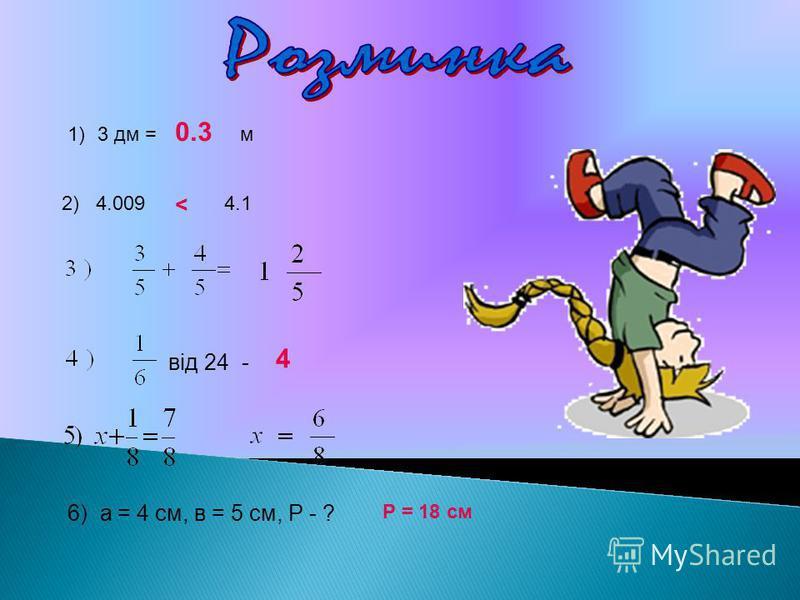 1)3 дм = м 2) 4.009 4.1 від 24 - 6) а = 4 см, в = 5 см, Р - ? 0.3 < 4 Р = 18 см
