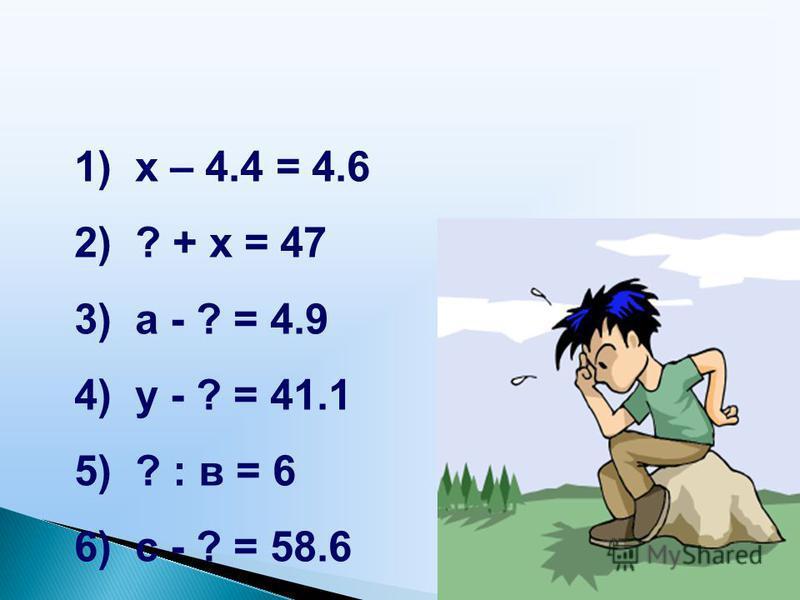 1) x – 4.4 = 4.6 2) ? + х = 47 3) а - ? = 4.9 4) у - ? = 41.1 5) ? : в = 6 6) с - ? = 58.6