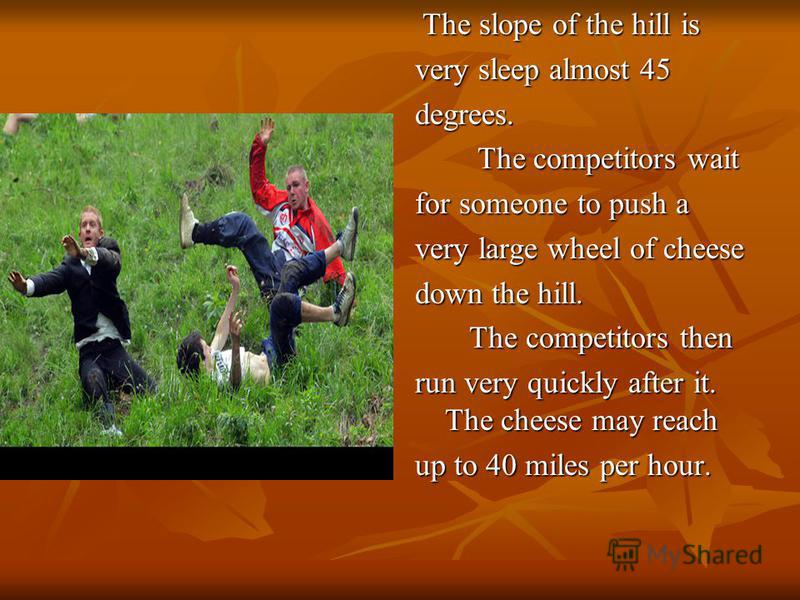 The slope of the hill is The slope of the hill is very sleep almost 45 degrees. The competitors wait The competitors wait for someone to push a very large wheel of cheese down the hill. The competitors then The competitors then run very quickly after