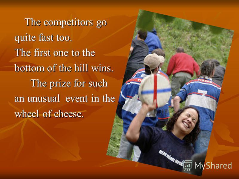 The competitors go The competitors go quite fast too. The first one to the bottom of the hill wins. The prize for such The prize for such an unusual event in the wheel of cheese.