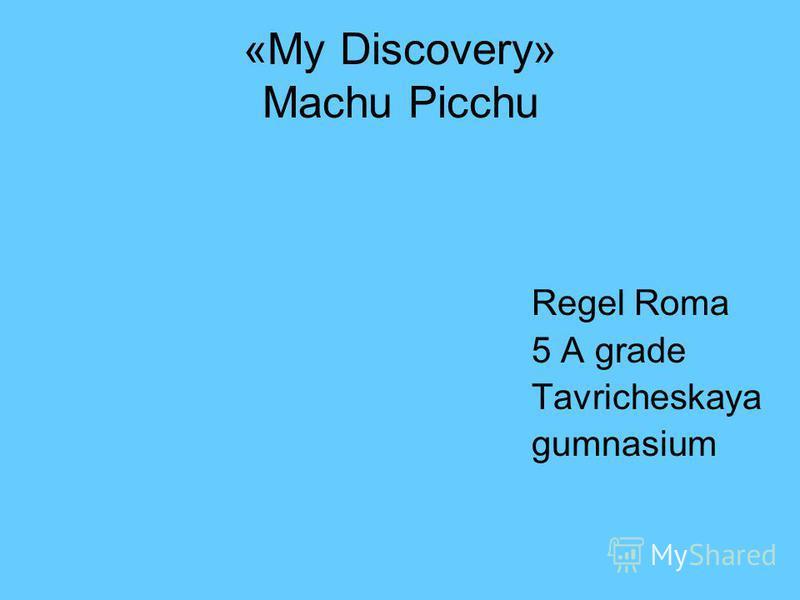 «My Discovery» Machu Picchu Regel Roma 5 A grade Tavricheskaya gumnasium