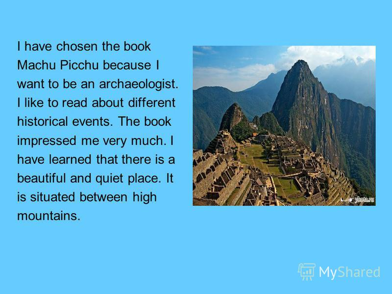 I have chosen the book Machu Picchu because I want to be an archaeologist. I like to read about different historical events. The book impressed me very much. I have learned that there is a beautiful and quiet place. It is situated between high mounta