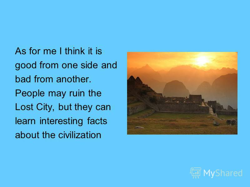As for me I think it is good from one side and bad from another. People may ruin the Lost City, but they can learn interesting facts about the civilization