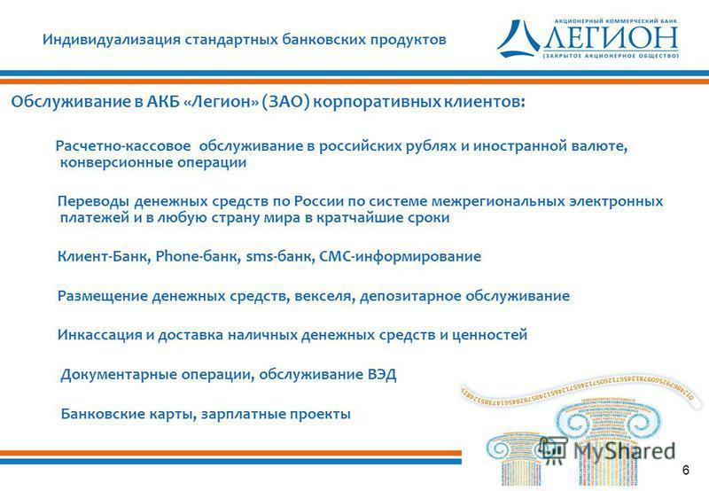 6 Индивидуализация стандартных банковских продуктов Обслуживание в АКБ «Легион» (ЗАО) корпоративных клиентов: Расчетно-кассовое обслуживание в российских рублях и иностранной валюте, конверсионные операции Переводы денежных средств по России по систе