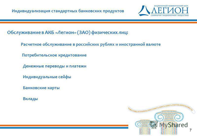 7 Индивидуализация стандартных банковских продуктов Обслуживание в АКБ «Легион» (ЗАО) физических лиц: Расчетное обслуживание в российских рублях и иностранной валюте Потребительское кредитование Денежные переводы и платежи Индивидуальные сейфы Банков