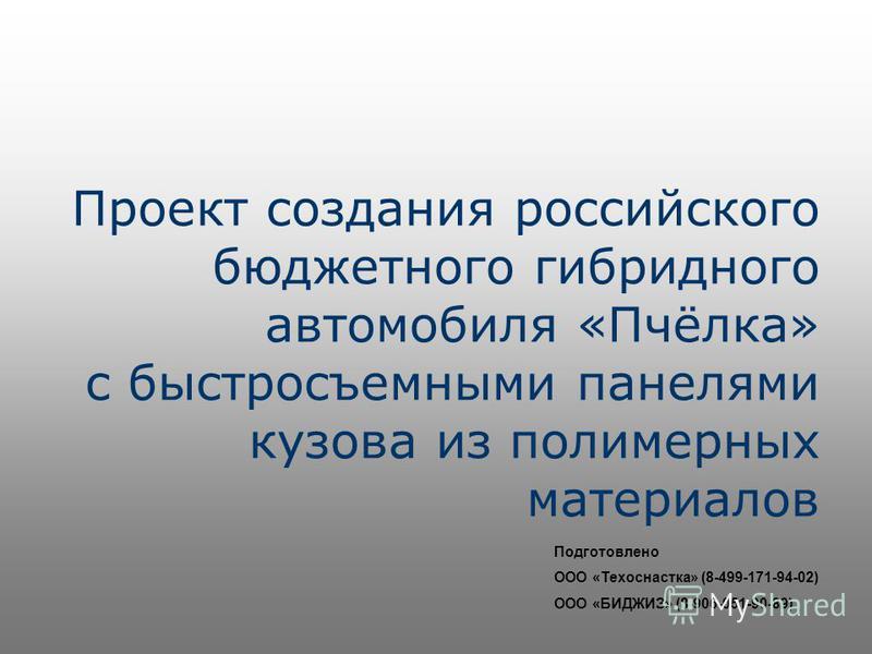 Проект создания российского бюджетного гибридного автомобиля «Пчёлка» с быстросъемными панелями кузова из полимерных материалов Подготовлено ООО «Техоснастка» (8-499-171-94-02) ООО «БИДЖИЗ» (8-906-051-90-89)