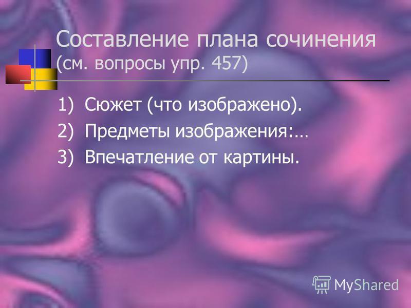 Составление плана сочинения (см. вопросы упр. 457) 1)Сюжет (что изображено). 2)Предметы изображения:… 3)Впечатление от картины.