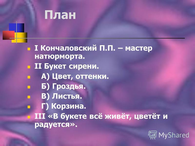 План I Кончаловский П.П. – мастер натюрморта. II Букет сирени. А) Цвет, оттенки. Б) Гроздья. В) Листья. Г) Корзина. III «В букете всё живёт, цветёт и радуется».