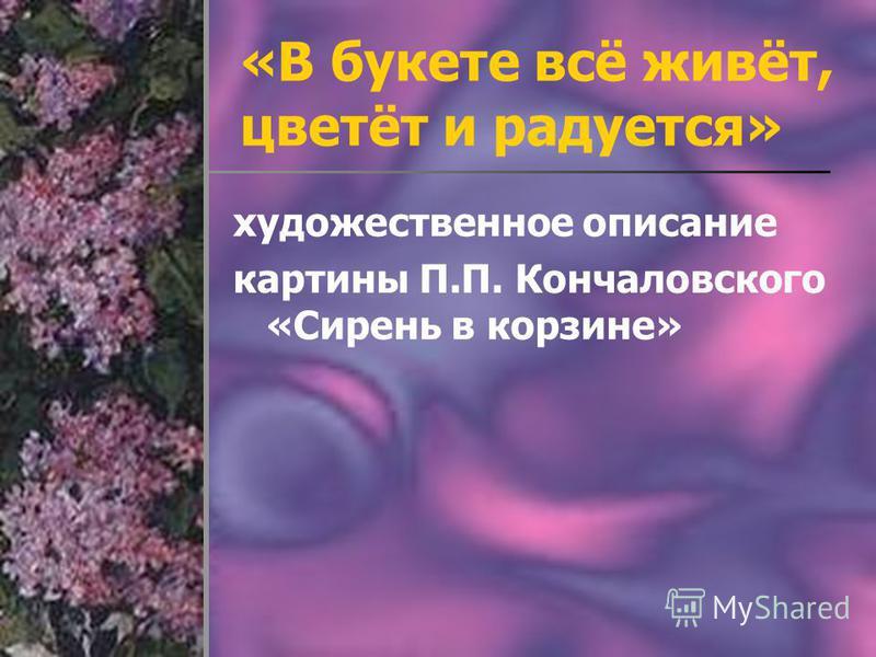«В букете всё живёт, цветёт и радуется» художественное описание картины П.П. Кончаловского «Сирень в корзине»