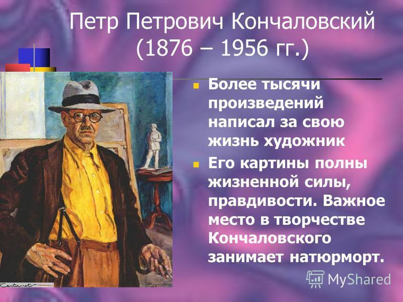 Петр Петрович Кончаловский (1876 – 1956 гг.) Более тысячи произведений написал за свою жизнь художник Его картины полны жизненной силы, правдивости. Важное место в творчестве Кончаловского занимает натюрморт.