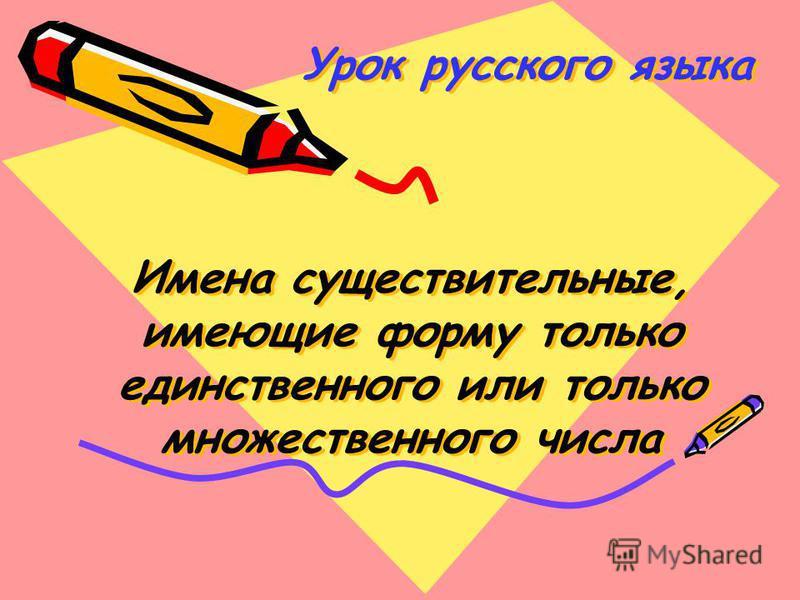 Урок русского языка Имена существительные, имеющие форму только единственного или только множественного числа