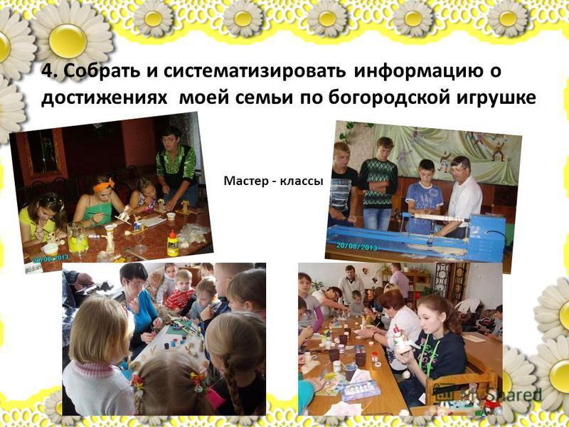 4. Собрать и систематизировать информацию о достижениях моей семьи по богородской игрушке Мастер - классы