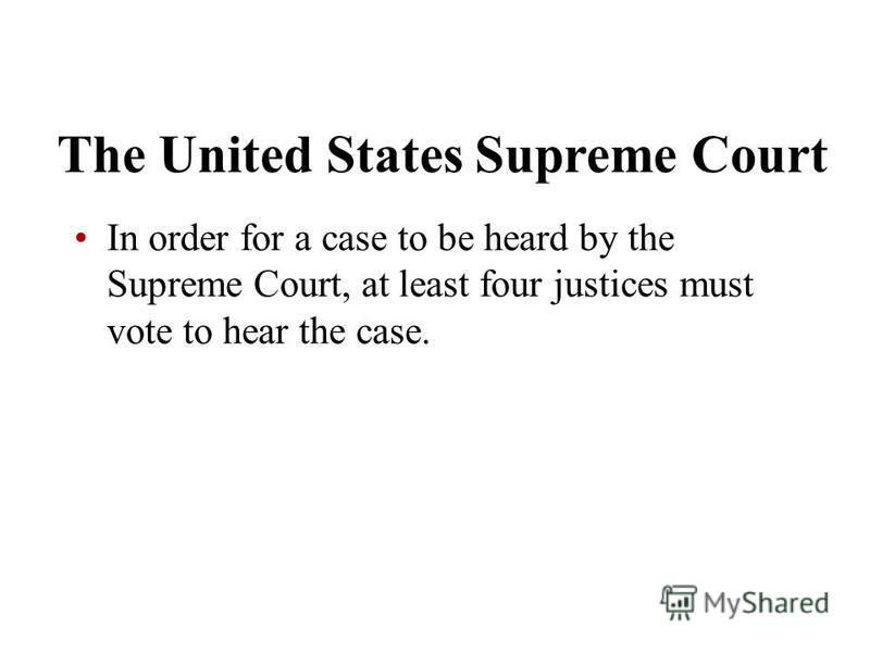 The United States Supreme Court In order for a case to be heard by the Supreme Court, at least four justices must vote to hear the case.