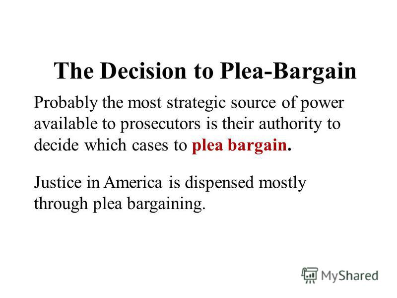 The Decision to Plea-Bargain Probably the most strategic source of power available to prosecutors is their authority to decide which cases to plea bargain. Justice in America is dispensed mostly through plea bargaining.