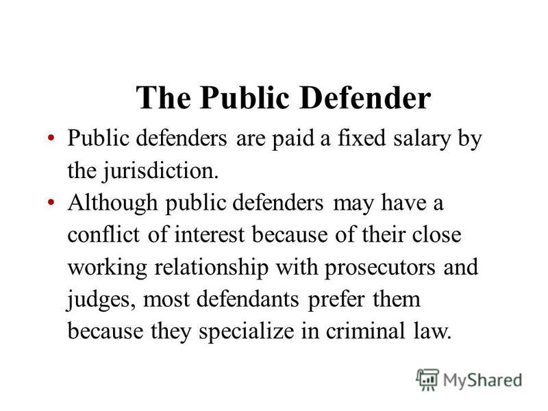The Public Defender Public defenders are paid a fixed salary by the jurisdiction. Although public defenders may have a conflict of interest because of their close working relationship with prosecutors and judges, most defendants prefer them because t