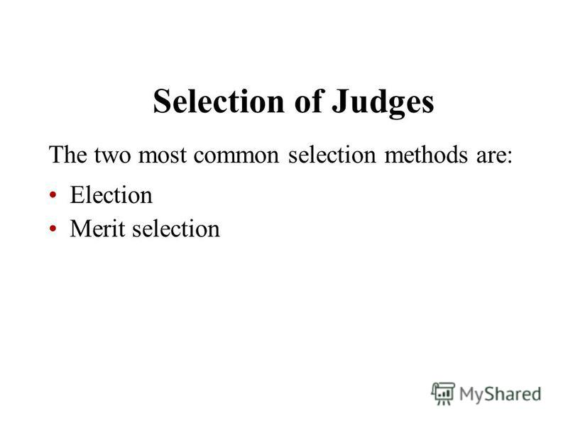 Selection of Judges The two most common selection methods are: Election Merit selection