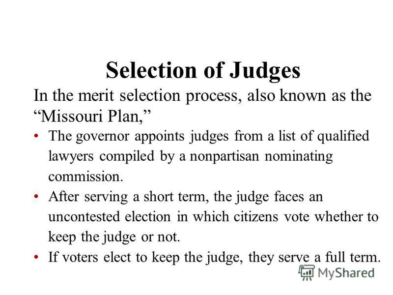 Selection of Judges In the merit selection process, also known as the Missouri Plan, The governor appoints judges from a list of qualified lawyers compiled by a nonpartisan nominating commission. After serving a short term, the judge faces an unconte
