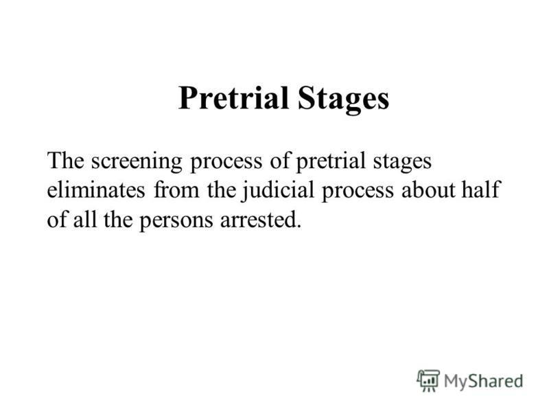 Pretrial Stages The screening process of pretrial stages eliminates from the judicial process about half of all the persons arrested.