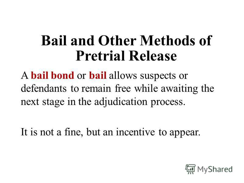 Bail and Other Methods of Pretrial Release A bail bond or bail allows suspects or defendants to remain free while awaiting the next stage in the adjudication process. It is not a fine, but an incentive to appear.
