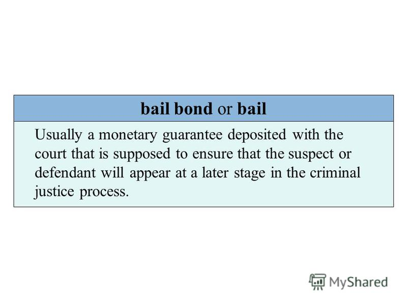 bail bond or bail Usually a monetary guarantee deposited with the court that is supposed to ensure that the suspect or defendant will appear at a later stage in the criminal justice process.