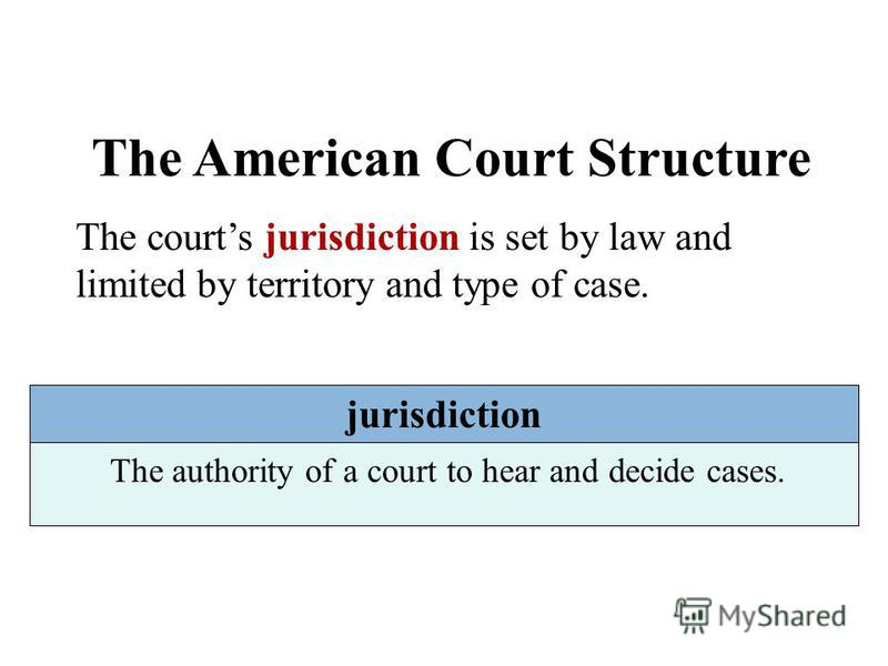 The American Court Structure The courts jurisdiction is set by law and limited by territory and type of case. jurisdiction The authority of a court to hear and decide cases.