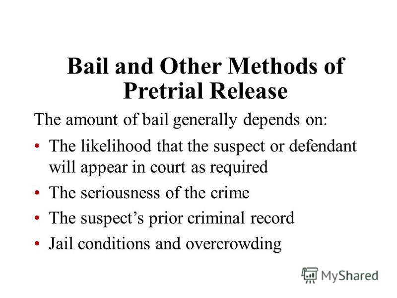 Bail and Other Methods of Pretrial Release The amount of bail generally depends on: The likelihood that the suspect or defendant will appear in court as required The seriousness of the crime The suspects prior criminal record Jail conditions and over