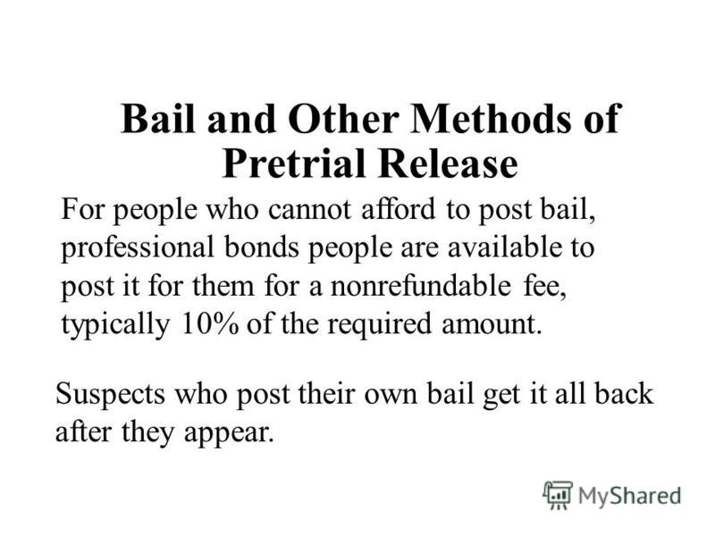 For people who cannot afford to post bail, professional bonds people are available to post it for them for a nonrefundable fee, typically 10% of the required amount. Suspects who post their own bail get it all back after they appear. Bail and Other M