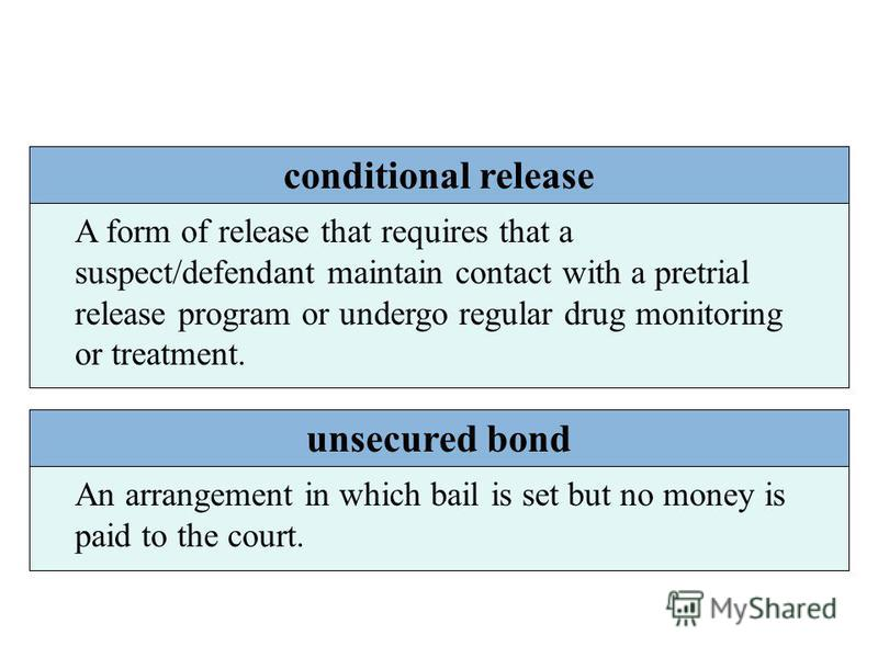 conditional release A form of release that requires that a suspect/defendant maintain contact with a pretrial release program or undergo regular drug monitoring or treatment. unsecured bond An arrangement in which bail is set but no money is paid to