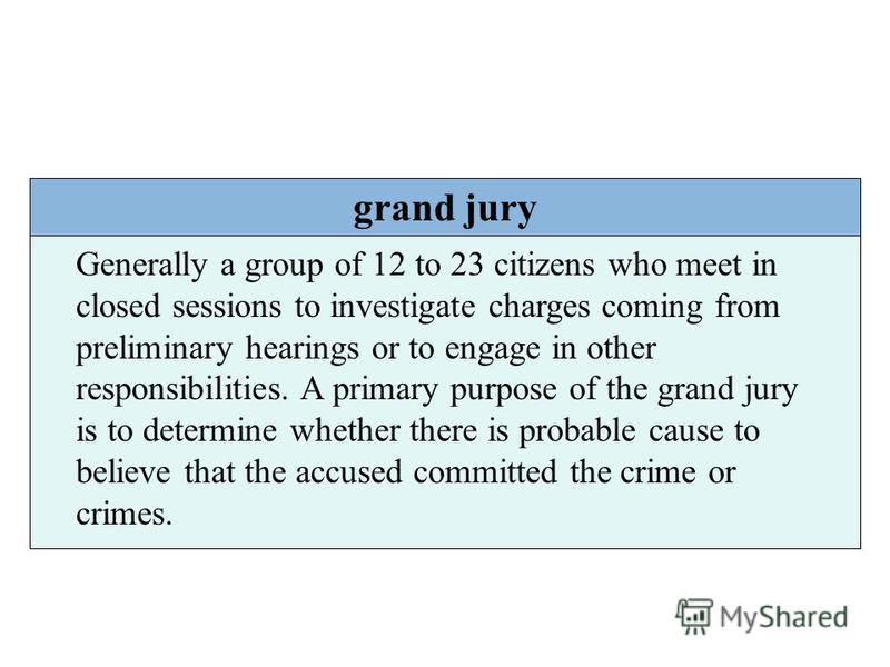 grand jury Generally a group of 12 to 23 citizens who meet in closed sessions to investigate charges coming from preliminary hearings or to engage in other responsibilities. A primary purpose of the grand jury is to determine whether there is probabl