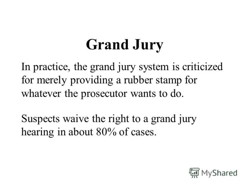 Grand Jury In practice, the grand jury system is criticized for merely providing a rubber stamp for whatever the prosecutor wants to do. Suspects waive the right to a grand jury hearing in about 80% of cases.