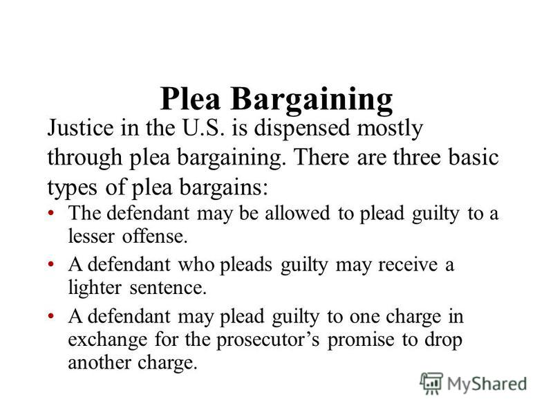 Plea Bargaining Justice in the U.S. is dispensed mostly through plea bargaining. There are three basic types of plea bargains: The defendant may be allowed to plead guilty to a lesser offense. A defendant who pleads guilty may receive a lighter sente